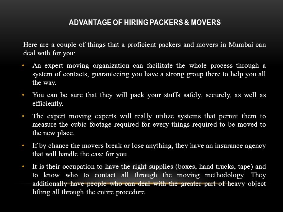 ADVANTAGE OF HIRING PACKERS & MOVERS Here are a couple of things that a proficient packers and movers in Mumbai can deal with for you: An expert moving organization can facilitate the whole process through a system of contacts, guaranteeing you have a strong group there to help you all the way.