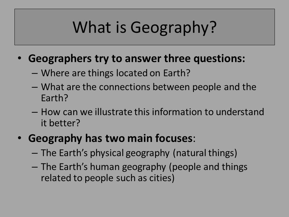 What is Geography. Geographers try to answer three questions: – Where are things located on Earth.