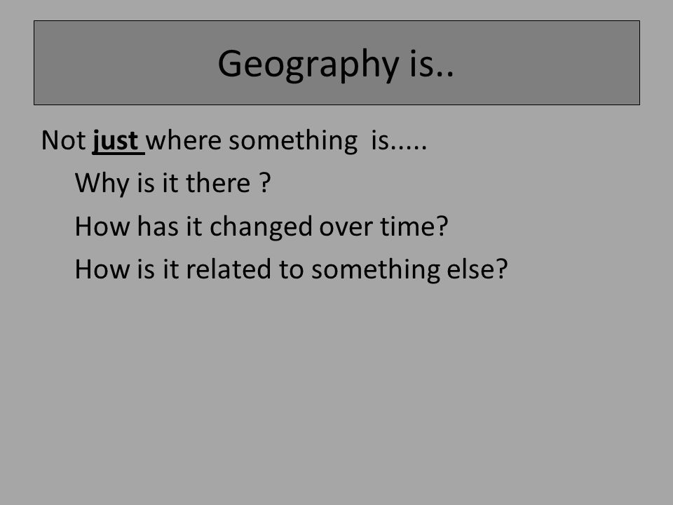 Geography is.. Not just where something is..... Why is it there .