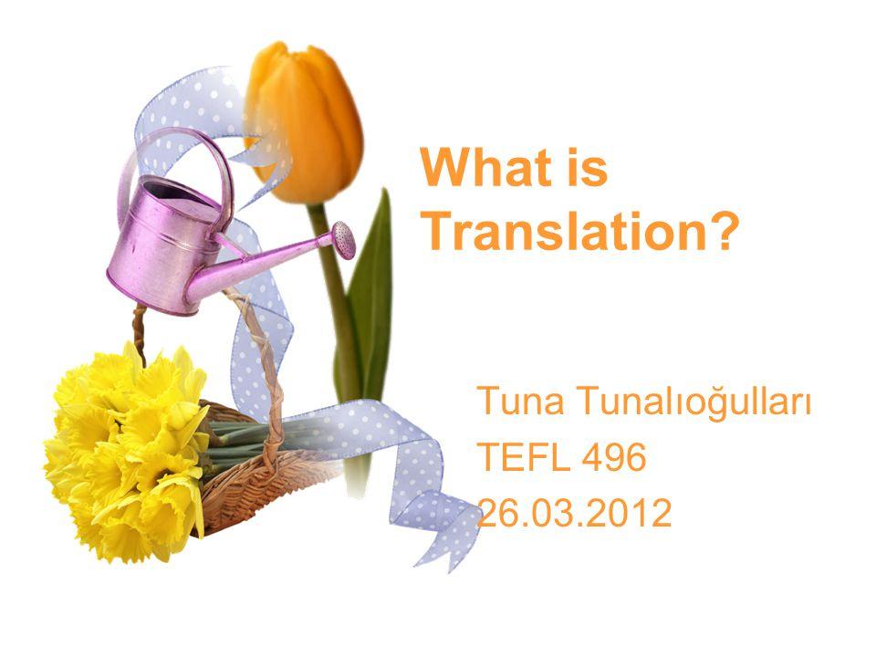 What is Translation? Tuna Tunalıoğulları TEFL 496 26.03.2012