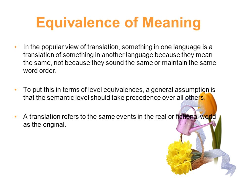 Equivalence of Meaning In the popular view of translation, something in one language is a translation of something in another language because they me