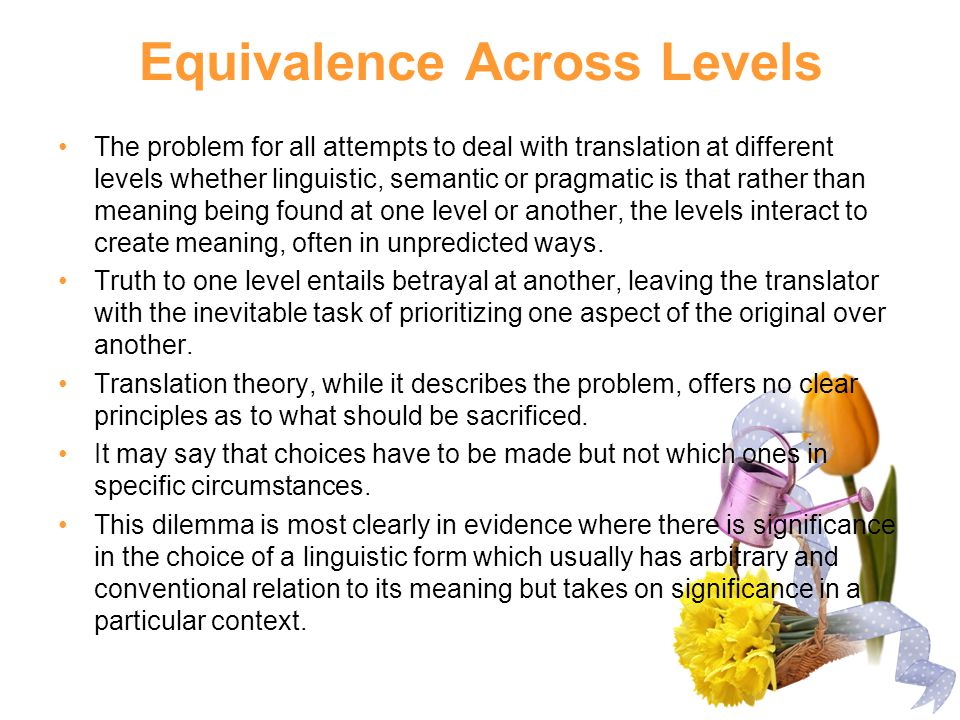 Equivalence Across Levels The problem for all attempts to deal with translation at different levels whether linguistic, semantic or pragmatic is that