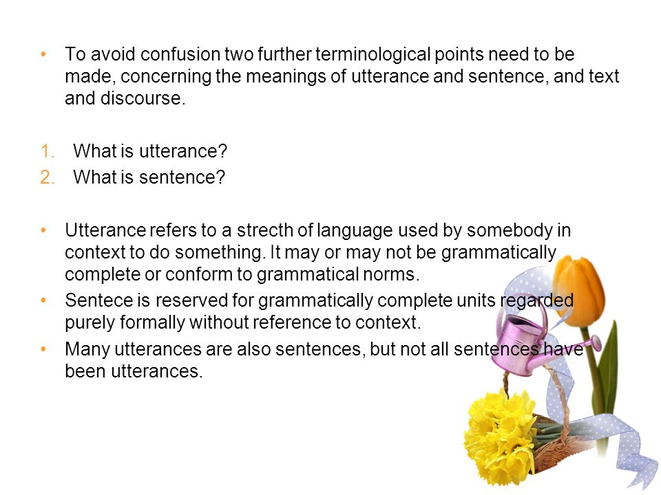To avoid confusion two further terminological points need to be made, concerning the meanings of utterance and sentence, and text and discourse. 1.Wha