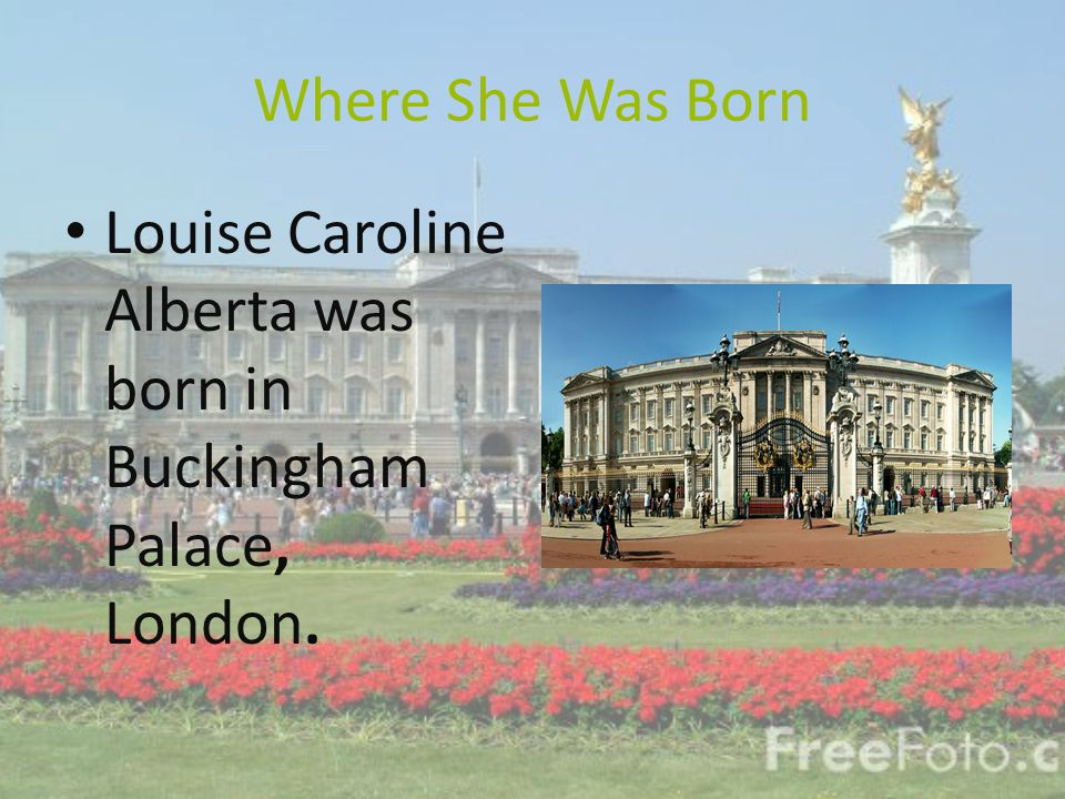 Where She Was Born Louise Caroline Alberta was born in Buckingham Palace, London.