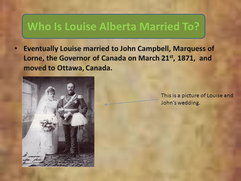Who Was Louise Married To? Eventually Louise married to John Campbell, Marquess of Lorne, the Governor of Canada on March 21 st, 1871, and moved to Ot