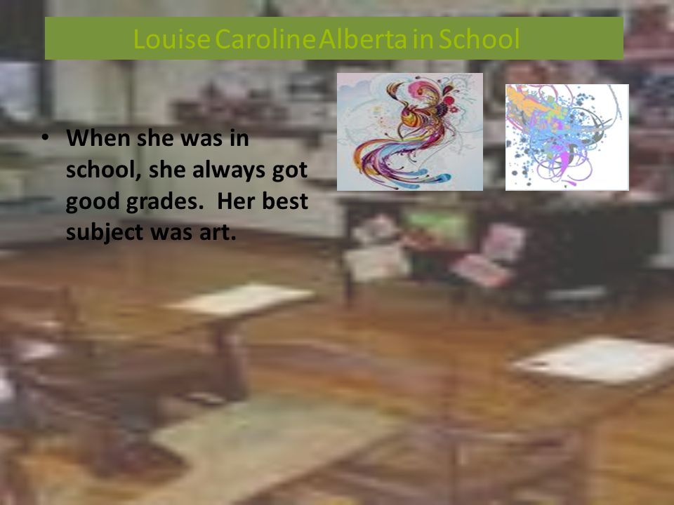 When she was in school, she always got good grades. Her best subject was art. Louise Caroline Alberta in School