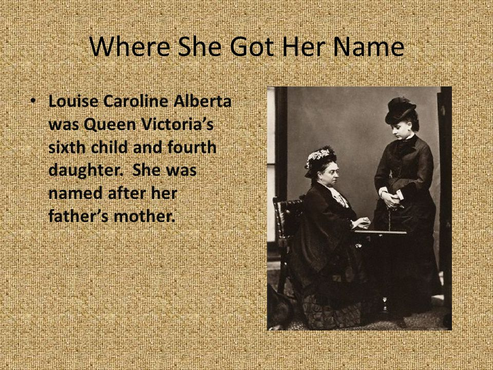 Where She Got Her Name Louise Caroline Alberta was Queen Victoria's sixth child and fourth daughter. She was named after her father's mother.