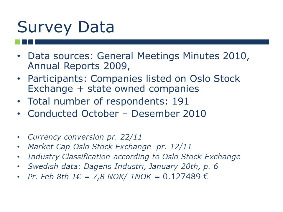 Survey Data Data sources: General Meetings Minutes 2010, Annual Reports 2009, Participants: Companies listed on Oslo Stock Exchange + state owned companies Total number of respondents: 191 Conducted October – Desember 2010 Currency conversion pr.