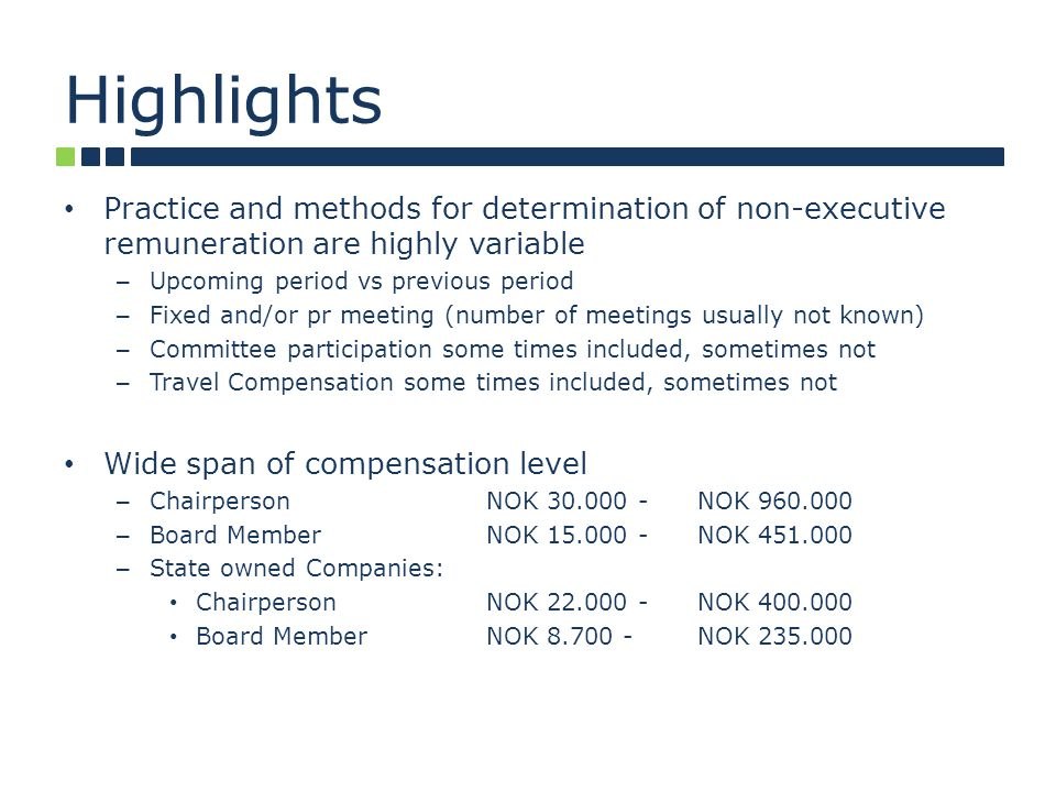 Highlights Practice and methods for determination of non-executive remuneration are highly variable – Upcoming period vs previous period – Fixed and/or pr meeting (number of meetings usually not known) – Committee participation some times included, sometimes not – Travel Compensation some times included, sometimes not Wide span of compensation level – ChairpersonNOK 30.000 -NOK 960.000 – Board MemberNOK 15.000 -NOK 451.000 – State owned Companies: ChairpersonNOK 22.000 -NOK 400.000 Board MemberNOK 8.700 -NOK 235.000