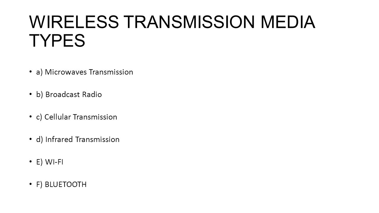 WIRELESS TRANSMISSION MEDIA TYPES a) Microwaves Transmission b) Broadcast Radio c) Cellular Transmission d) Infrared Transmission E) WI-FI F) BLUETOOTH