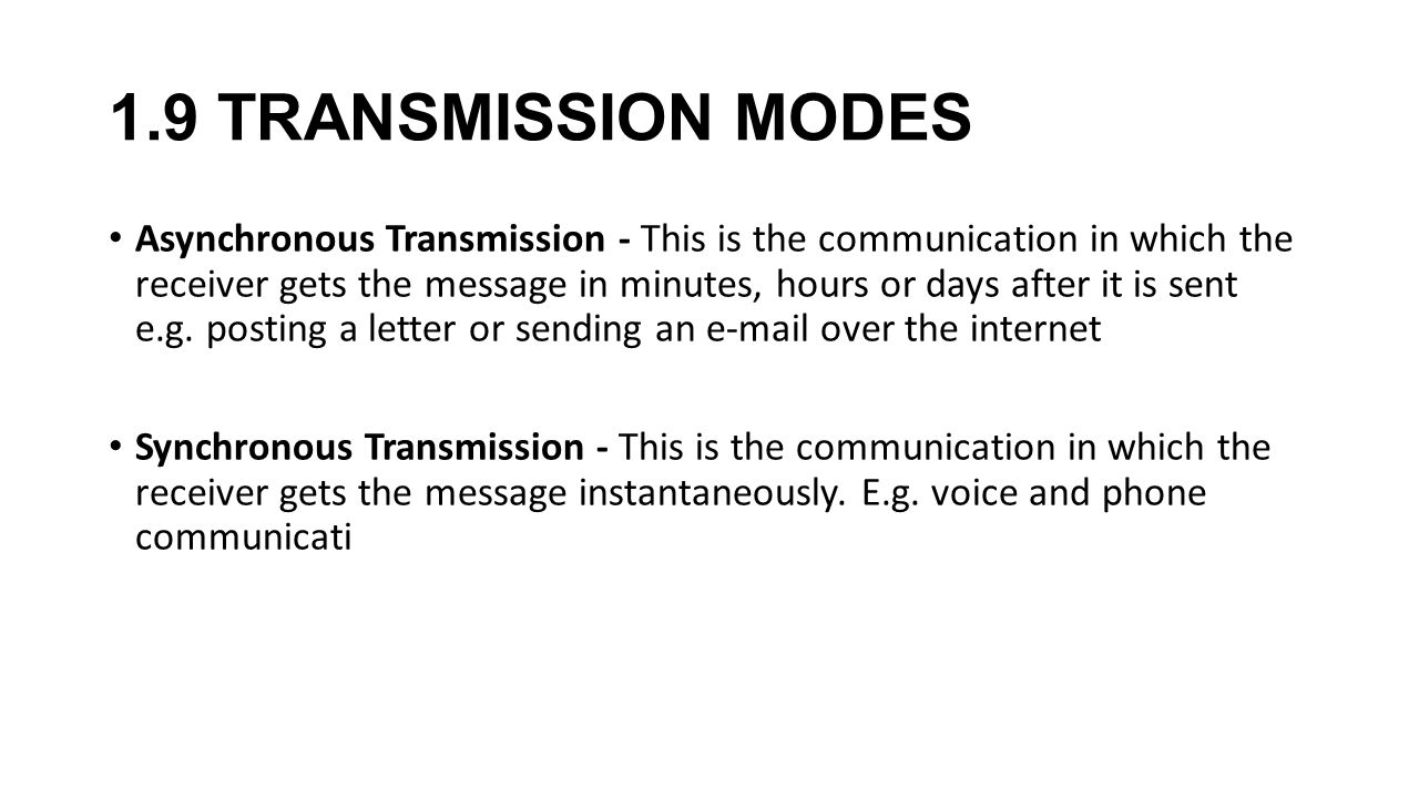 1.9 TRANSMISSION MODES Asynchronous Transmission - This is the communication in which the receiver gets the message in minutes, hours or days after it is sent e.g.