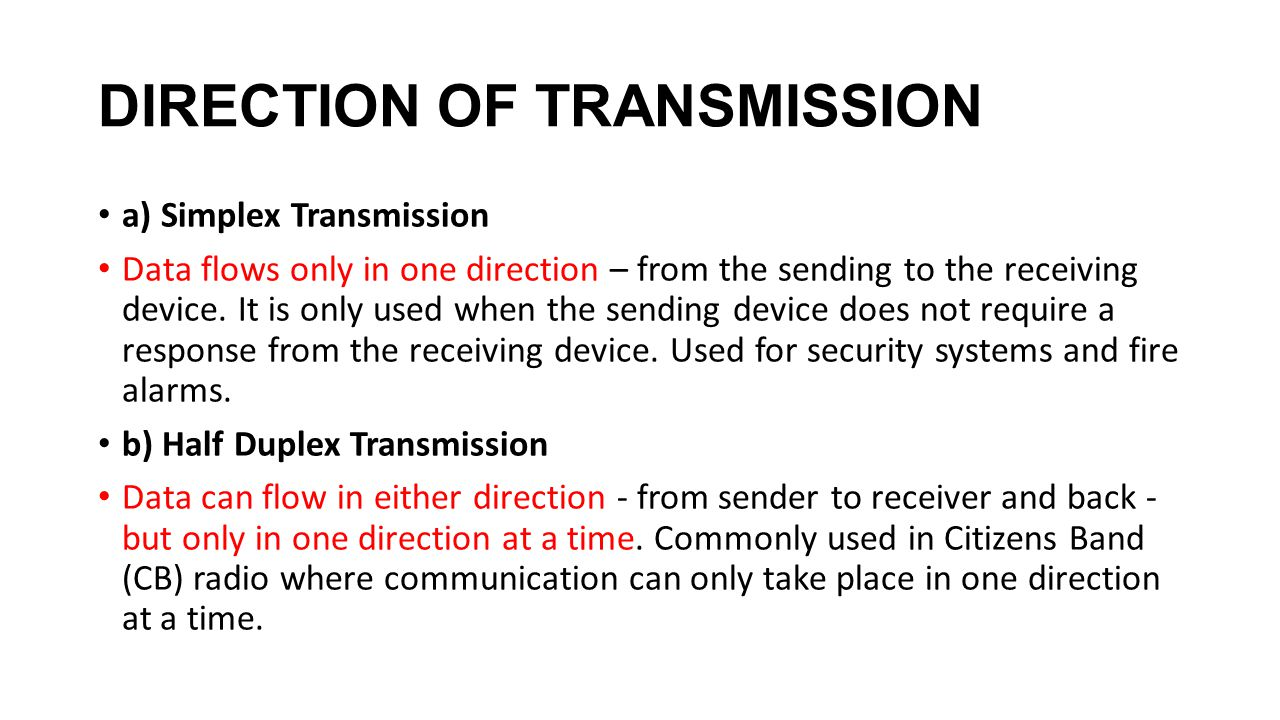 DIRECTION OF TRANSMISSION a) Simplex Transmission Data flows only in one direction – from the sending to the receiving device.
