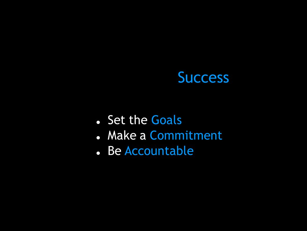 Three Steps to Success: Set the Goals Make a Commitment Be Accountable