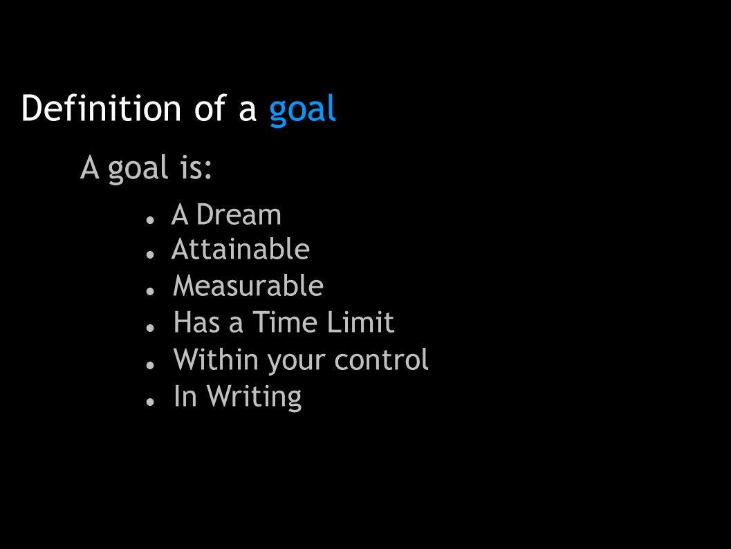 Definition of a goal A goal is: A Dream Attainable Measurable Has a Time Limit Within your control In Writing