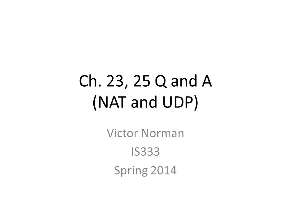 Ch. 23, 25 Q and A (NAT and UDP) Victor Norman IS333 Spring 2014
