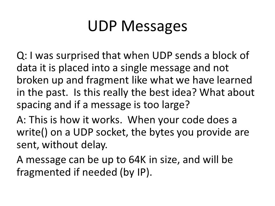 UDP Messages Q: I was surprised that when UDP sends a block of data it is placed into a single message and not broken up and fragment like what we have learned in the past.