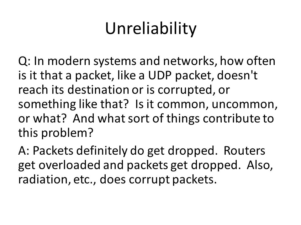 Unreliability Q: In modern systems and networks, how often is it that a packet, like a UDP packet, doesn t reach its destination or is corrupted, or something like that.