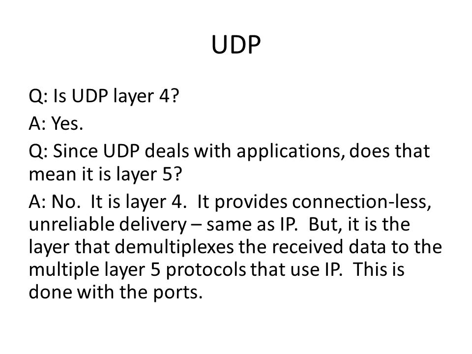 UDP Q: Is UDP layer 4. A: Yes. Q: Since UDP deals with applications, does that mean it is layer 5.