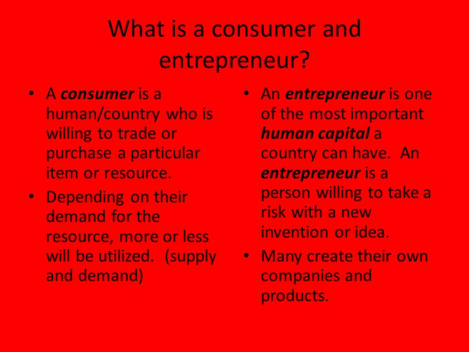 What is a consumer and entrepreneur? A consumer is a human/country who is willing to trade or purchase a particular item or resource. Depending on the