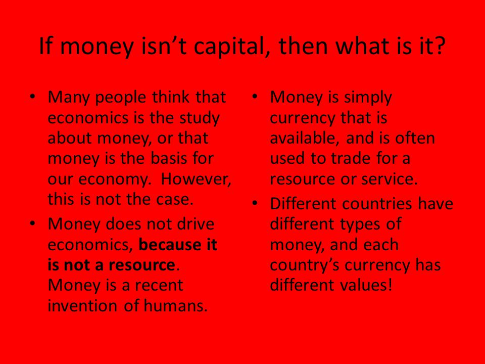If money isn't capital, then what is it? Many people think that economics is the study about money, or that money is the basis for our economy. Howeve