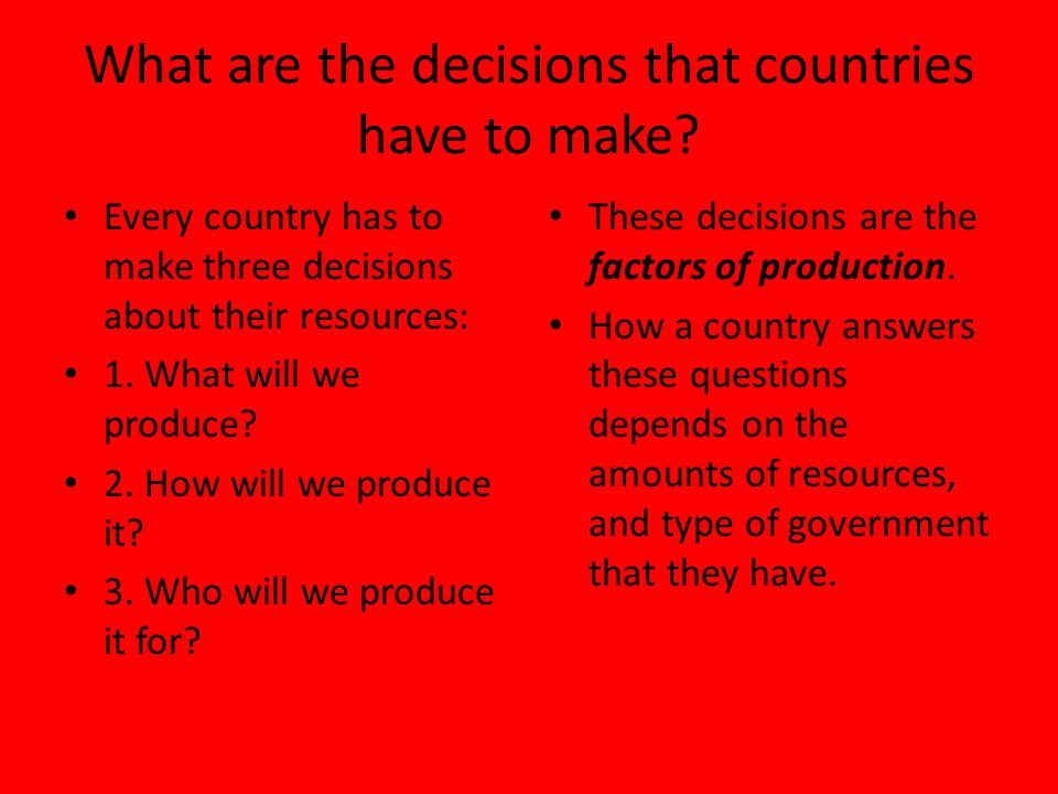 What are the decisions that countries have to make? Every country has to make three decisions about their resources: 1. What will we produce? 2. How w