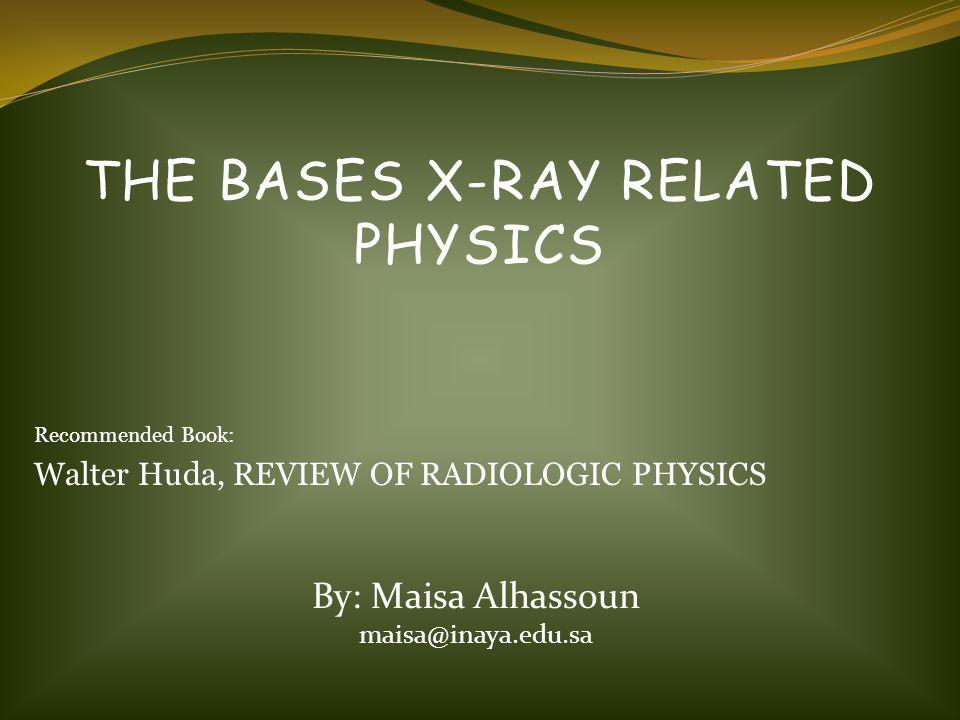 THE BASES X-RAY RELATED PHYSICS Recommended Book: Walter Huda, REVIEW OF RADIOLOGIC PHYSICS By: Maisa Alhassoun maisa@inaya.edu.sa