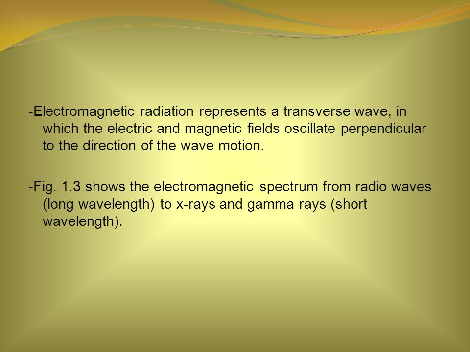 -Electromagnetic radiation represents a transverse wave, in which the electric and magnetic fields oscillate perpendicular to the direction of the wave motion.