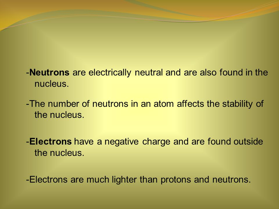 -Neutrons are electrically neutral and are also found in the nucleus.