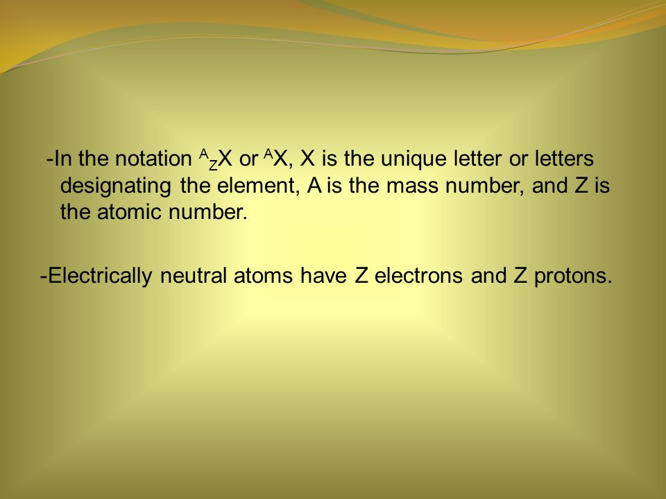 -In the notation A Z X or A X, X is the unique letter or letters designating the element, A is the mass number, and Z is the atomic number.