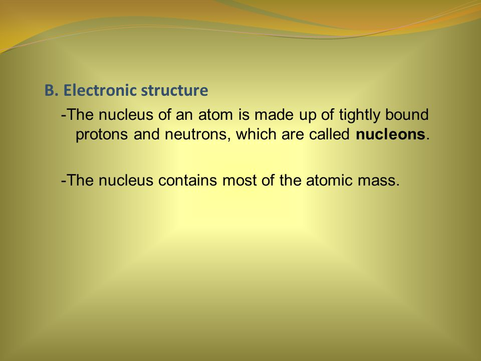 B. Electronic structure -The nucleus of an atom is made up of tightly bound protons and neutrons, which are called nucleons. -The nucleus contains mos