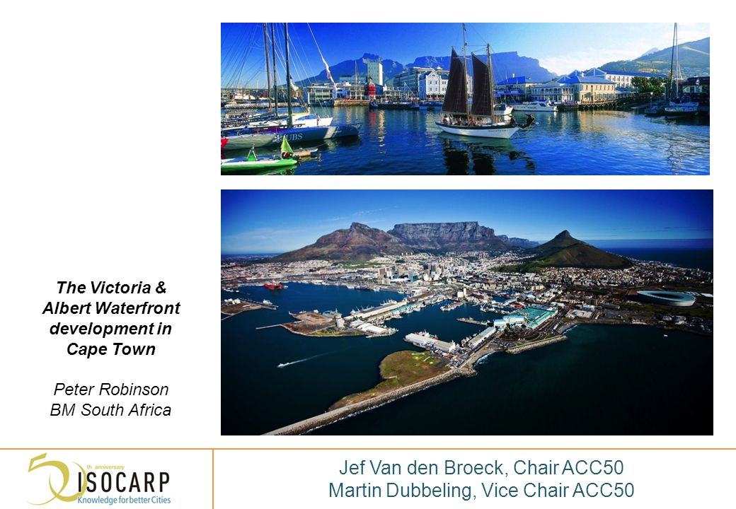 DANK VOOR UW AANDACHT THANK YOU FOR YOUR ATTENTION Jef Van den Broeck, Chair ACC50 Martin Dubbeling, Vice Chair ACC50 The Victoria & Albert Waterfront development in Cape Town Peter Robinson BM South Africa