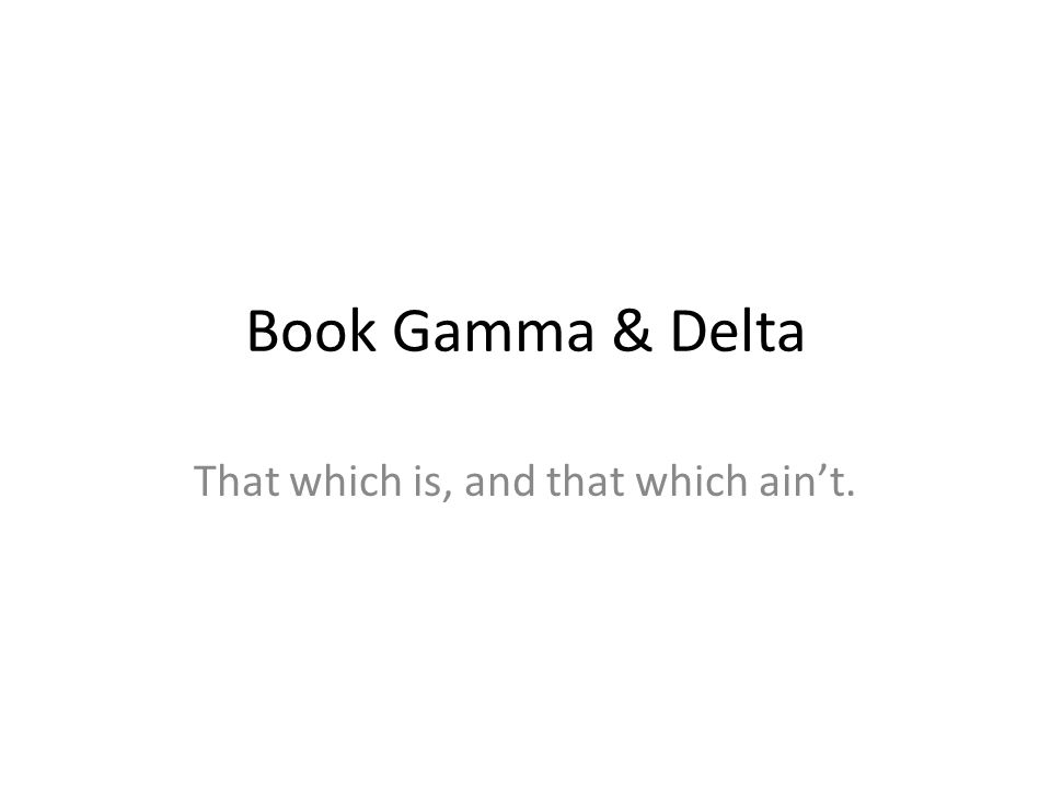 Book Gamma & Delta That which is, and that which ain't.