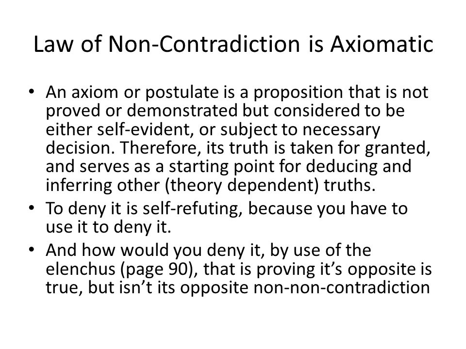 Law of Non-Contradiction is Axiomatic An axiom or postulate is a proposition that is not proved or demonstrated but considered to be either self-evide
