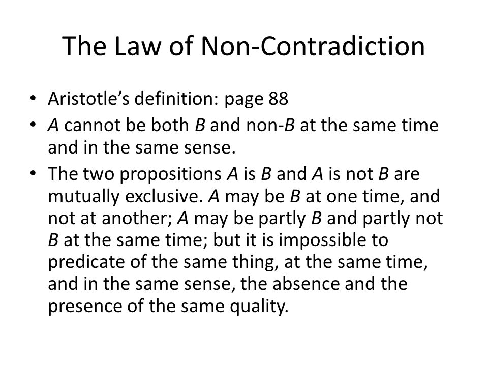 The Law of Non-Contradiction Aristotle's definition: page 88 A cannot be both B and non-B at the same time and in the same sense.