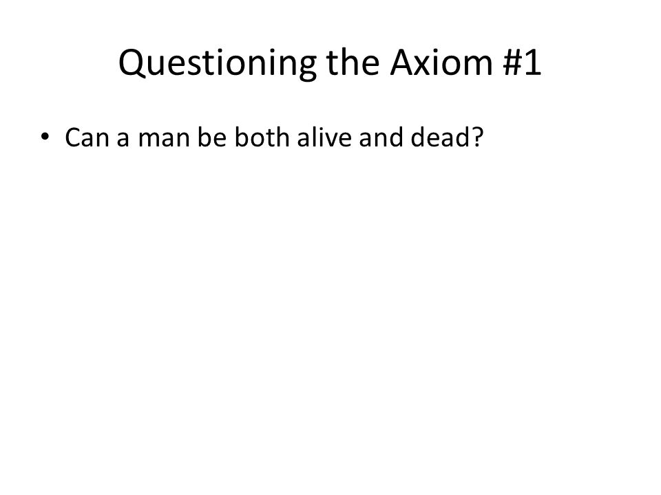 Questioning the Axiom #1 Can a man be both alive and dead?