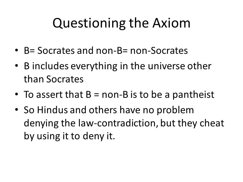 Questioning the Axiom B= Socrates and non-B= non-Socrates B includes everything in the universe other than Socrates To assert that B = non-B is to be a pantheist So Hindus and others have no problem denying the law-contradiction, but they cheat by using it to deny it.