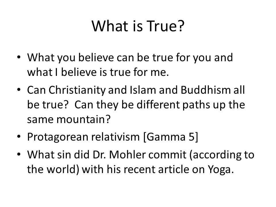 What is True? What you believe can be true for you and what I believe is true for me. Can Christianity and Islam and Buddhism all be true? Can they be