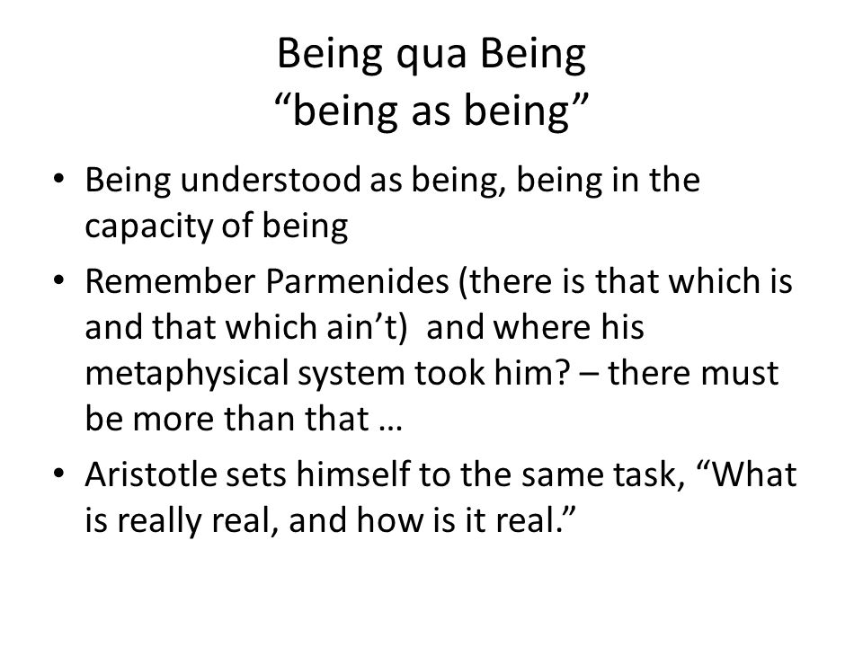 Being qua Being being as being Being understood as being, being in the capacity of being Remember Parmenides (there is that which is and that which ain't) and where his metaphysical system took him.