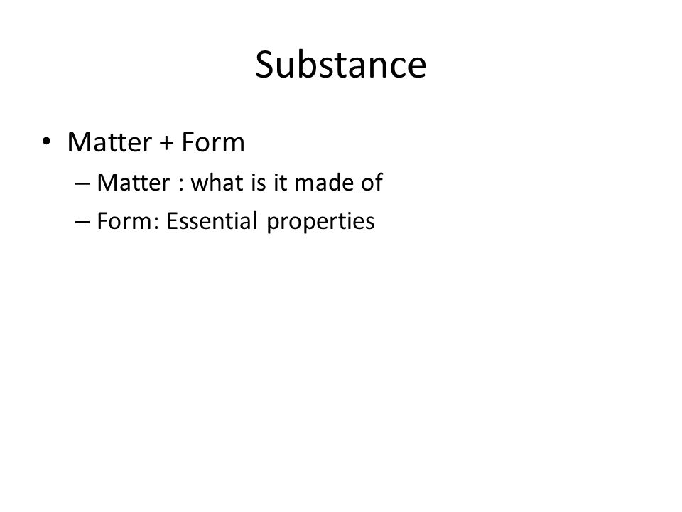 Substance Matter + Form – Matter : what is it made of – Form: Essential properties