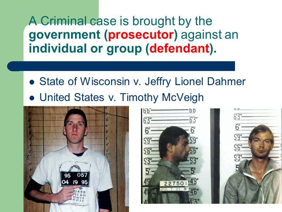 A Criminal case is brought by the government (prosecutor) against an individual or group (defendant). State of Wisconsin v. Jeffry Lionel Dahmer Unite