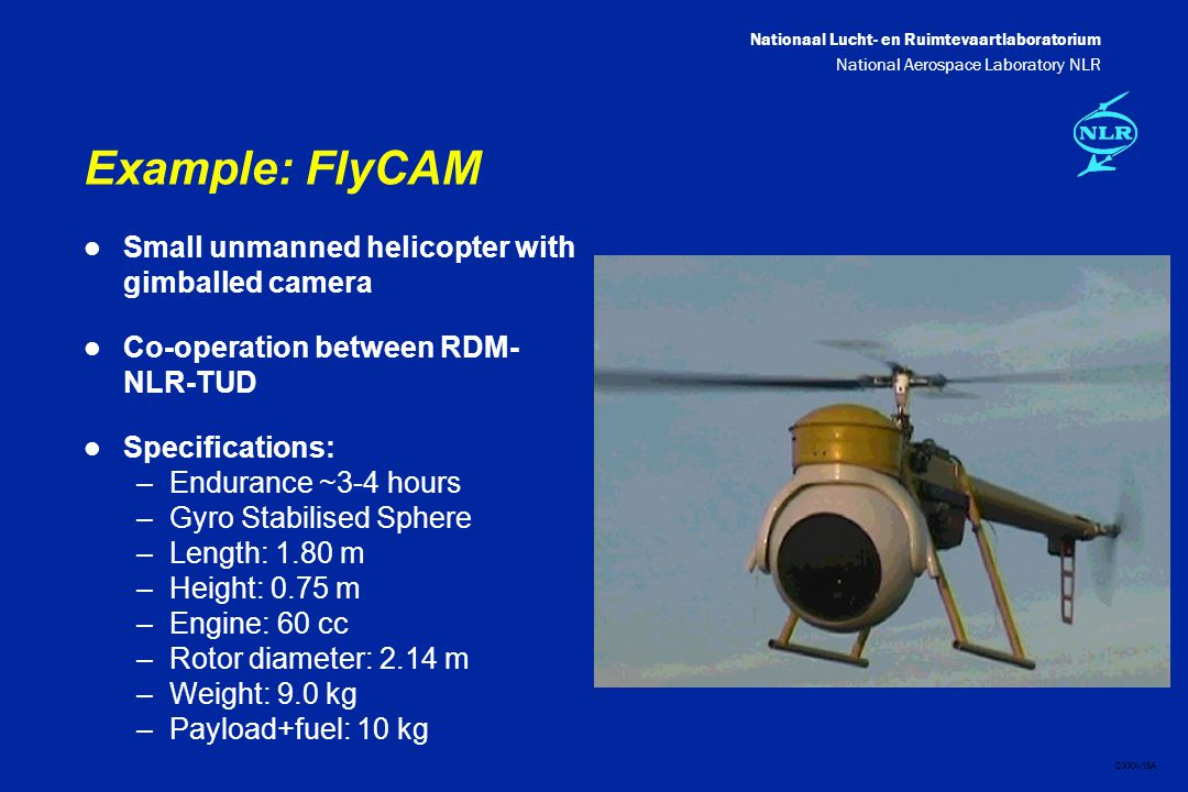 Nationaal Lucht- en Ruimtevaartlaboratorium National Aerospace Laboratory NLR DXXX-18A Example: FlyCAM l Small unmanned helicopter with gimballed camera l Co-operation between RDM- NLR-TUD l Specifications: –Endurance ~3-4 hours –Gyro Stabilised Sphere –Length: 1.80 m –Height: 0.75 m –Engine: 60 cc –Rotor diameter: 2.14 m –Weight: 9.0 kg –Payload+fuel: 10 kg