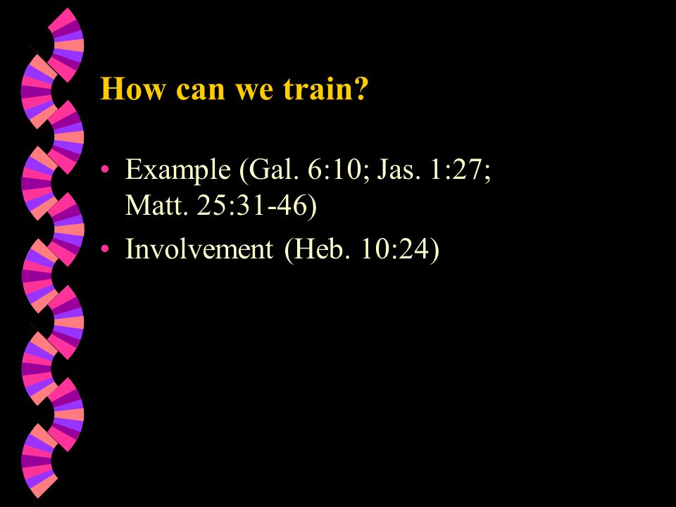 How can we train Example (Gal. 6:10; Jas. 1:27; Matt. 25:31-46) Involvement (Heb. 10:24)