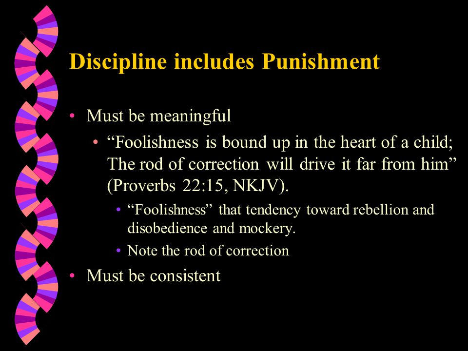 Discipline includes Punishment Must be meaningful Foolishness is bound up in the heart of a child; The rod of correction will drive it far from him (Proverbs 22:15, NKJV).