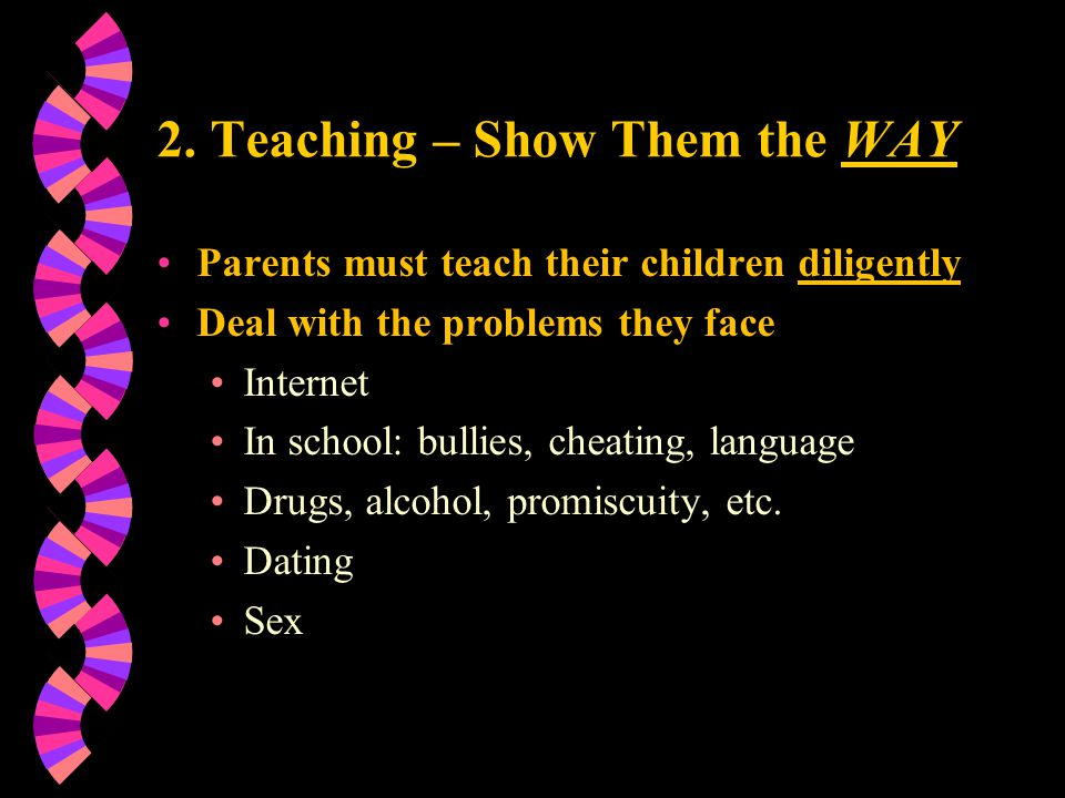 2. Teaching – Show Them the WAY Parents must teach their children diligently Deal with the problems they face Internet In school: bullies, cheating, l