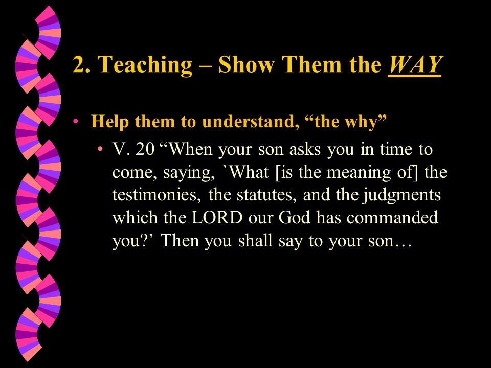 2. Teaching – Show Them the WAY Help them to understand, the why V.