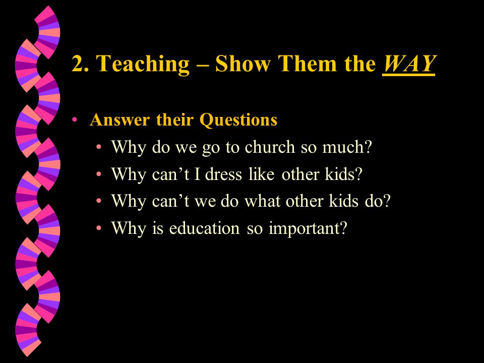 2. Teaching – Show Them the WAY Answer their Questions Why do we go to church so much? Why can't I dress like other kids? Why can't we do what other k