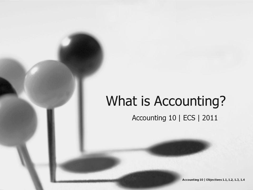 What is Accounting? Accounting 10 | ECS | 2011 Accounting 10 | Objectives 1.1, 1.2, 1.3, 1.4