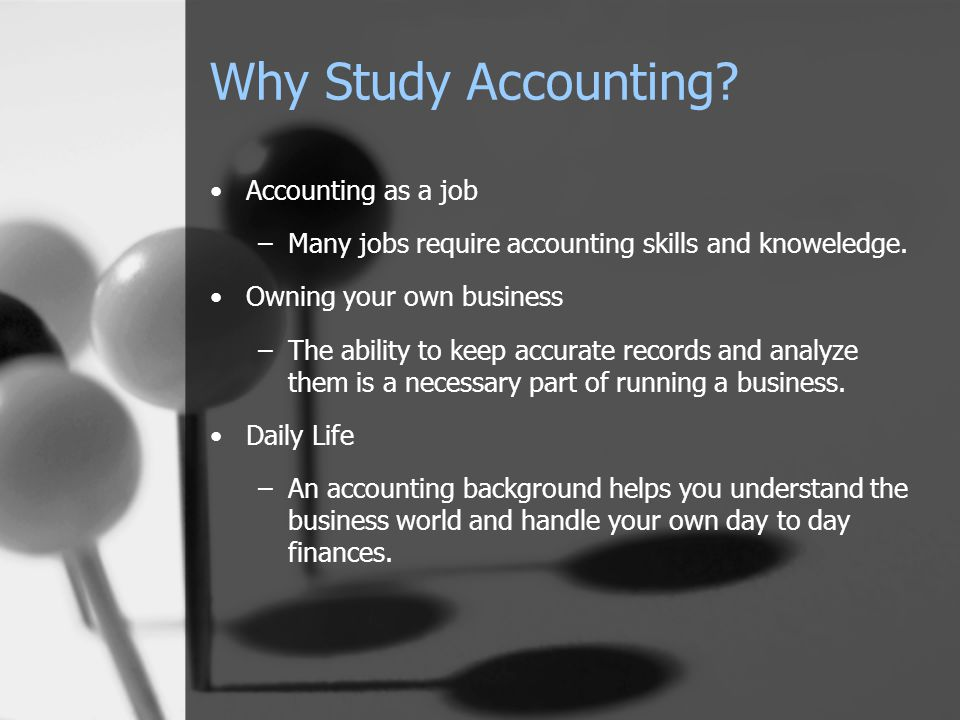 Why Study Accounting.Accounting as a job –Many jobs require accounting skills and knoweledge.