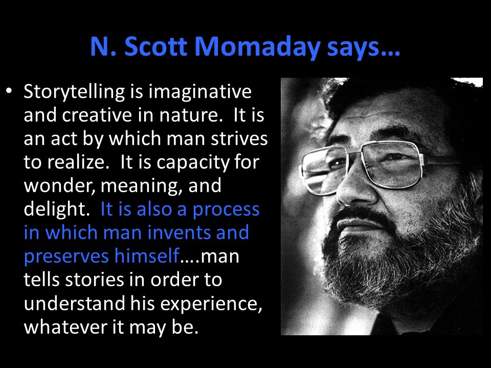 N. Scott Momaday says… Storytelling is imaginative and creative in nature.