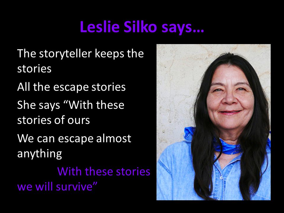 Leslie Silko says… The storyteller keeps the stories All the escape stories She says With these stories of ours We can escape almost anything With these stories we will survive